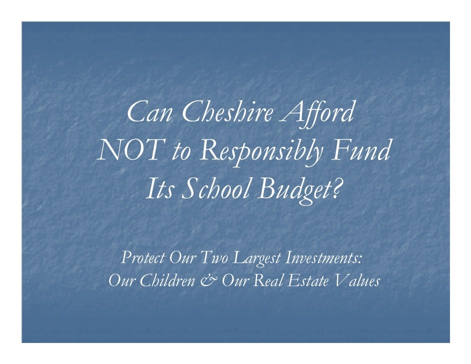 Can Cheshire Afford NOT to Responsibly Fund   Its School Budget?   Protect Our Two Largest Investments: Our Children & Our...