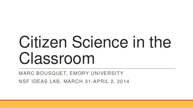 Citizen Science in the Classroom MARC BOUSQUET, EMORY UNIVERSITY NSF IDEAS LAB, MARCH 31-APRIL 2, 2014