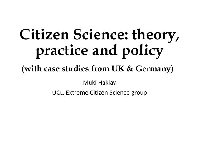 Citizen Science: theory, practice and policy (with case studies from UK & Germany) Muki Haklay UCL, Extreme Citizen Scienc...