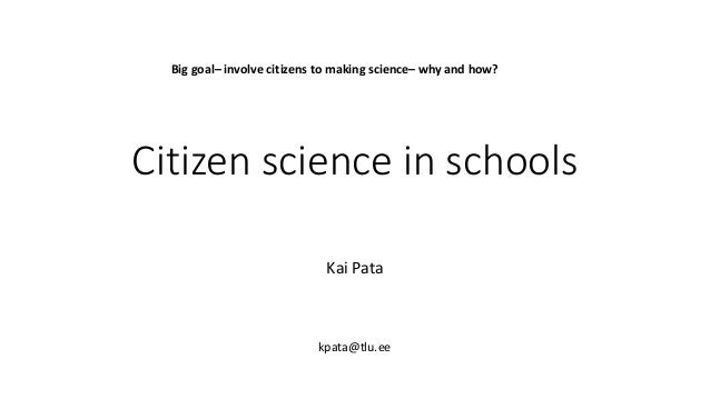 Citizen science in schools Kai Pata kpata@tlu.ee Big goal– involve citizens to making science– why and how?