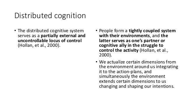 Distributed cognition • The distributed cognitive system serves as a partially external and uncontrollable locus of contro...