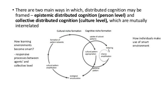 • There are two main ways in which, distributed cognition may be framed – epistemic distributed cognition (person level) a...