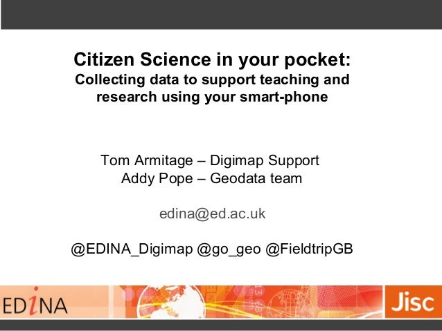 Citizen Science in your pocket: Collecting data to support teaching and research using your smart-phone Tom Armitage – Dig...