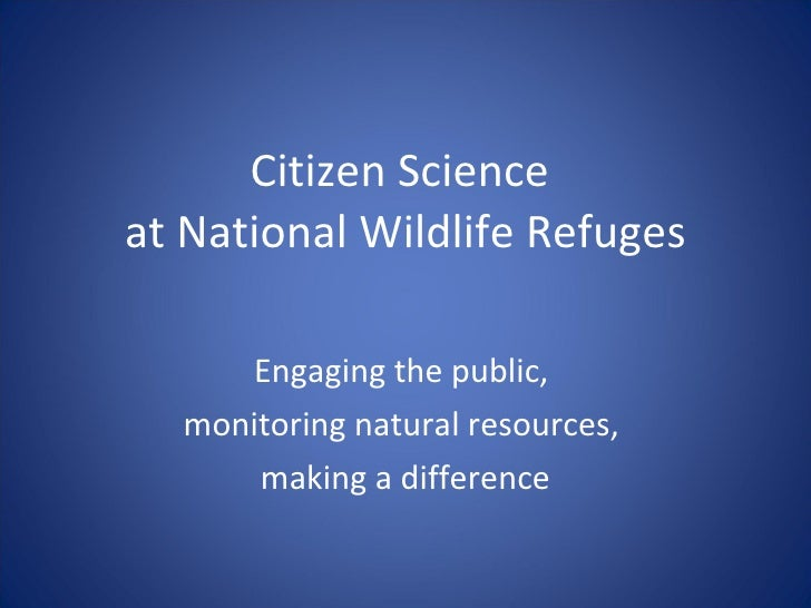 Citizen Science  at National Wildlife Refuges Engaging the public,  monitoring natural resources,  making a difference