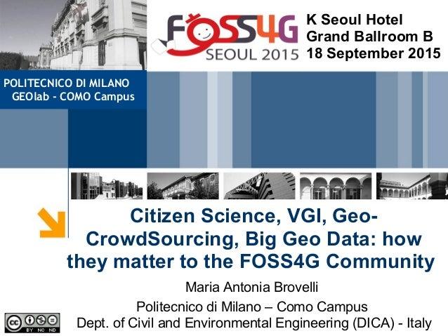 Citizen Science, VGI, Geo- CrowdSourcing, Big Geo Data: how they matter to the FOSS4G Community Maria Antonia Brovelli Pol...