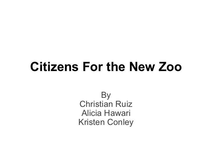 By Christian Ruiz Alicia Hawari Kristen Conley Citizens For the New Zoo