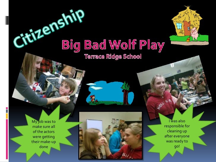 Citizenship<br />Big Bad Wolf Play<br />Terrace Ridge School<br />I was also responsible for cleaning up after everyone wa...