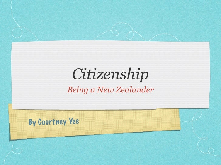 Citizenship              Being a New Zealander    By C ou rt ney Yee