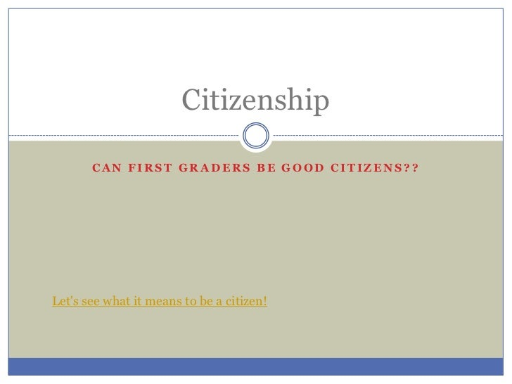 Can first graders be good citizens??<br />Citizenship<br />Let's see what it means to be a citizen!<br />
