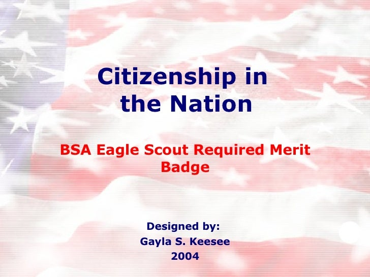 Citizenship in  the Nation BSA Eagle Scout Required Merit Badge Designed by:  Gayla S. Keesee 2004
