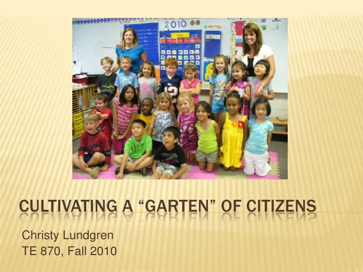 "Cultivating a ""garten"" of Citizens<br />Christy Lundgren<br />TE 870, Fall 2010<br />"
