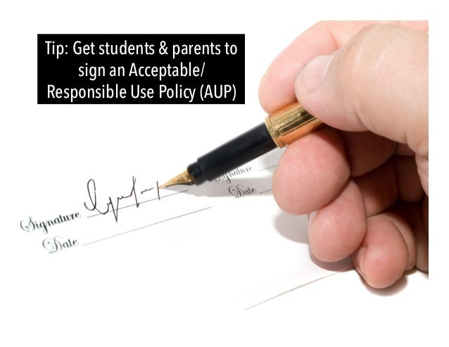 Tip: Get students & parents to sign an Acceptable/ Responsible Use Policy (AUP)