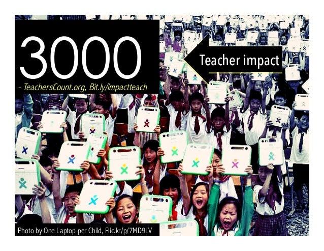 Photo by One Laptop per Child, Flic.kr/p/7MD9LV 3000- TeachersCount.org, Bit.ly/impactteach Teacher impact
