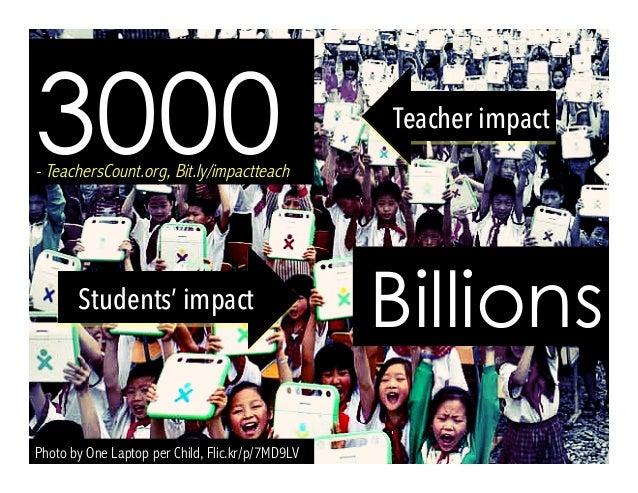 Photo by One Laptop per Child, Flic.kr/p/7MD9LV 3000- TeachersCount.org, Bit.ly/impactteach Billions Teacher impact Studen...