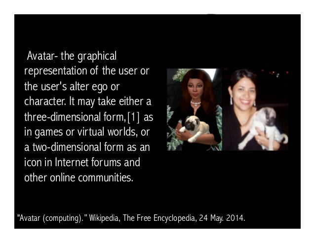 Avatar- the graphical representation of the user or the user's alter ego or character. It may take either a three-dimensio...