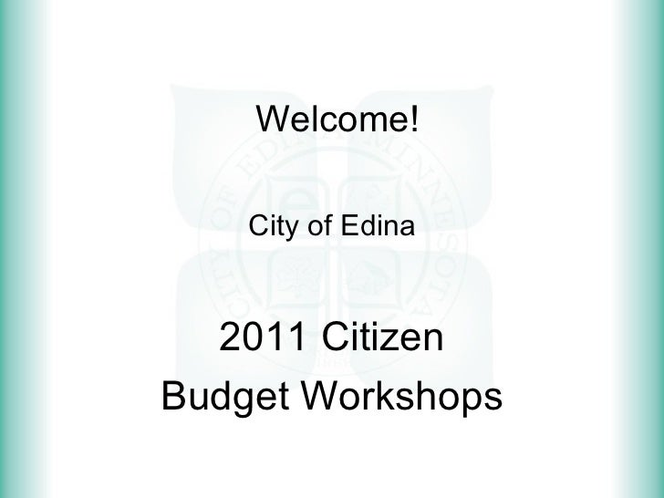Welcome! City of Edina 2011 Citizen Budget Workshops