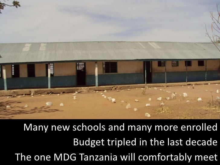 Many new schools and many more enrolled           Budget tripled in the last decadeThe one MDG Tanzania will comfortably m...