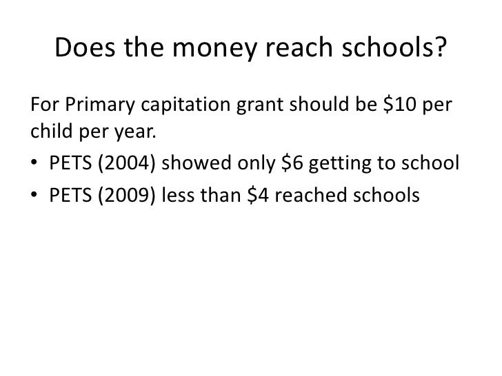 Does the money reach schools?For Primary capitation grant should be $10 perchild per year.• PETS (2004) showed only $6 get...