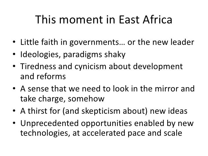 This moment in East Africa• Little faith in governments… or the new leader• Ideologies, paradigms shaky• Tiredness and cyn...