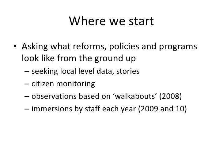Where we start• Asking what reforms, policies and programs  look like from the ground up  – seeking local level data, stor...