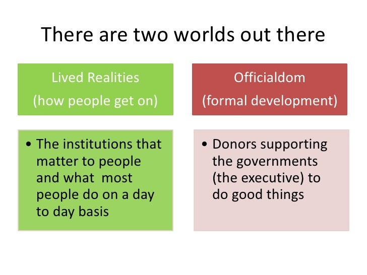 There are two worlds out there    Lived Realities            Officialdom (how people get on)      (formal development)• Th...