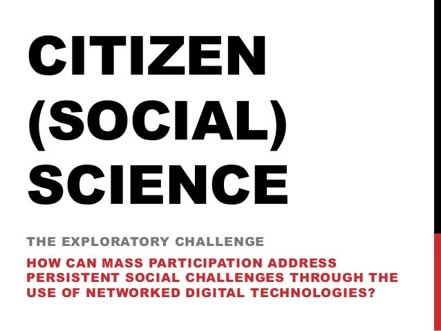 CITIZEN (SOCIAL) SCIENCE THE EXPLORATORY CHALLENGE HOW CAN MASS PARTICIPATION ADDRESS PERSISTENT SOCIAL CHALLENGES THROUGH...