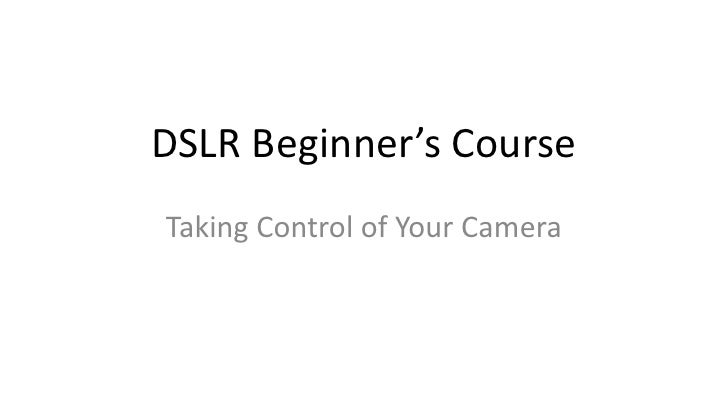 DSLR Beginner's CourseTaking Control of Your Camera