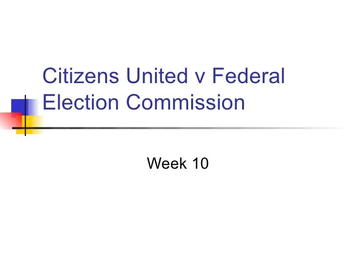 Citizens United v FederalElection Commission          Week 10