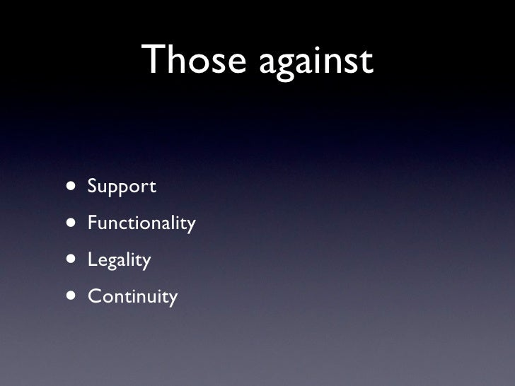 Those against• Support• Functionality• Legality• Continuity