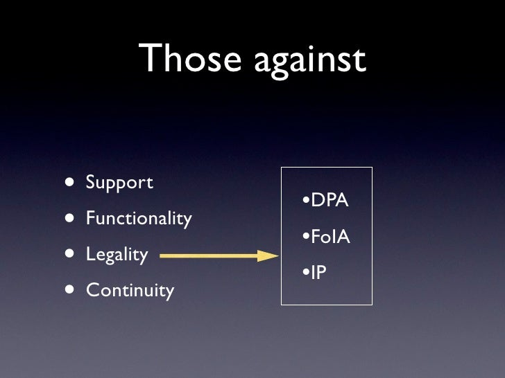 Those against• Support         •DPA• Functionality   •FoIA• Legality        •IP• Continuity