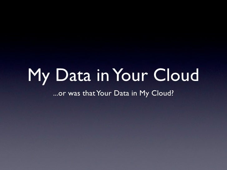 My Data in Your Cloud   ...or was that Your Data in My Cloud?