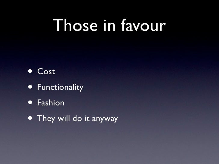 Those in favour• Cost• Functionality• Fashion• They will do it anyway