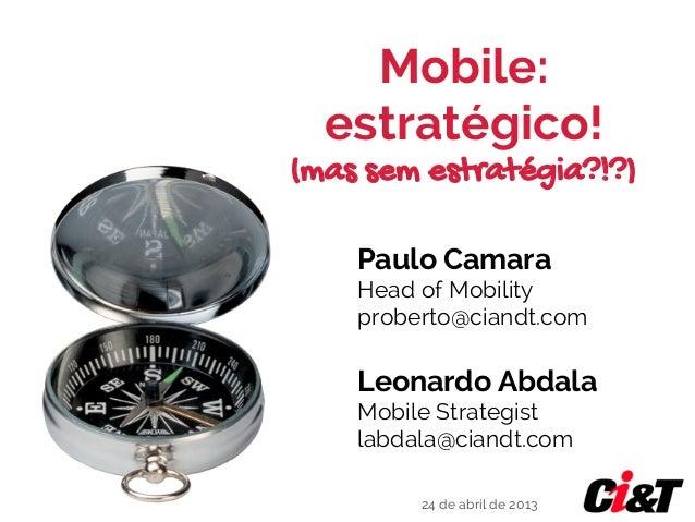 Mobile:estratégico!(mas sem estratégia?!?)Leonardo AbdalaMobile Strategistlabdala@ciandt.comPaulo CamaraHead of Mobilitypr...