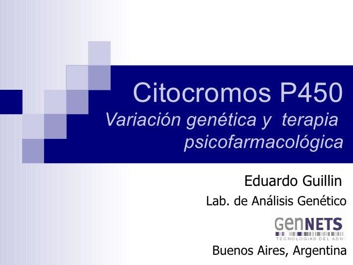 Citocromos P450   Variación genética y  terapia  psicofarmacológica Eduardo Guillin Lab. de Análisis Genético Buenos Aires...