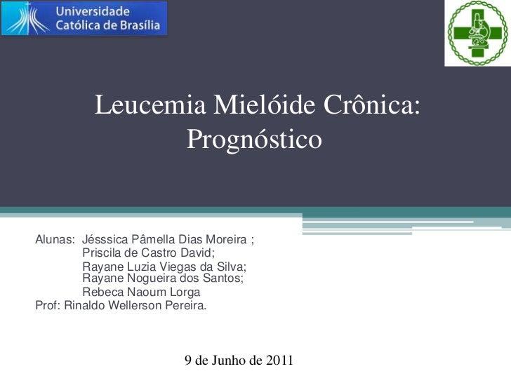 Leucemia Mielóide Crônica: Prognóstico<br />Alunas:  JésssicaPâmella Dias Moreira ; <br />Priscila de Castro David; <br ...