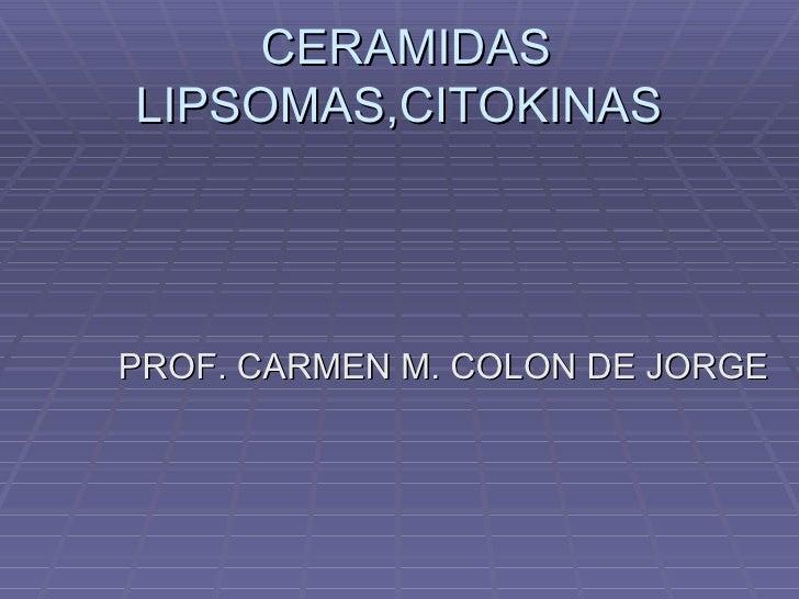 CERAMIDAS LIPSOMAS,CITOKINAS PROF. CARMEN M. COLON DE JORGE