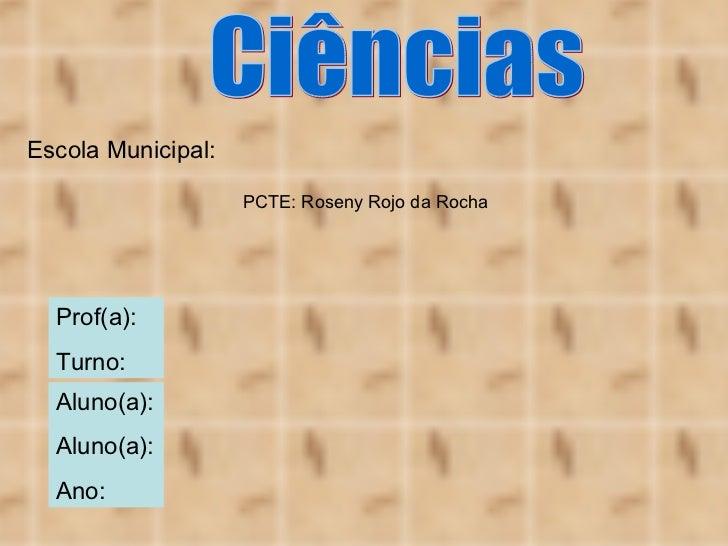 Escola Municipal: Aluno(a): Aluno(a): Ano: Ciências Prof(a): Turno: PCTE: Roseny Rojo da Rocha