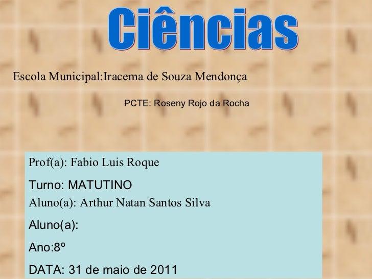 Escola Municipal:Iracema de Souza Mendonça Aluno(a): Arthur Natan Santos Silva Aluno(a): Ano:8º DATA: 31 de maio de 2011 C...