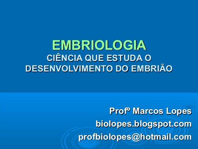 EMBRIOLOGIA    CIÊNCIA QUE ESTUDA ODESENVOLVIMENTO DO EMBRIÃO                Profº Marcos Lopes             biolopes.blogs...