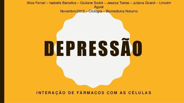 DEPRESSÃO I N T E R A Ç Ã O D E F Á R M A C O S C O M A S C É L U L A S Alice Ferrari – Isabelle Barcellos – Giuliane Sodr...