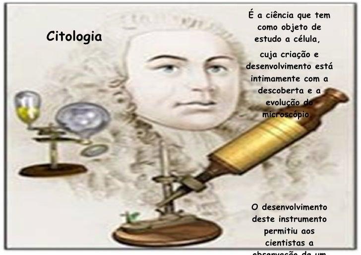 Citologia É a ciência que tem como objeto de estudo a célula,  cuja criação e desenvolvimento está intimamente com a desco...