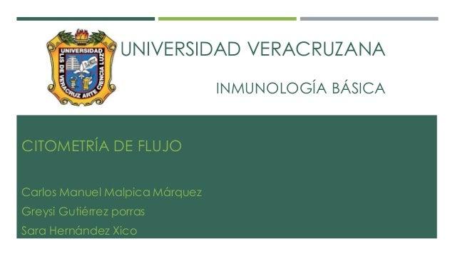 UNIVERSIDAD VERACRUZANA  INMUNOLOGÍA BÁSICA  CITOMETRÍA DE FLUJO  Carlos Manuel Malpica Márquez  Greysi Gutiérrez porras  ...