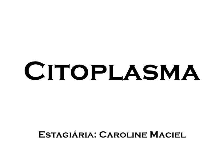 Citoplasma  Estagiária: Caroline Maciel