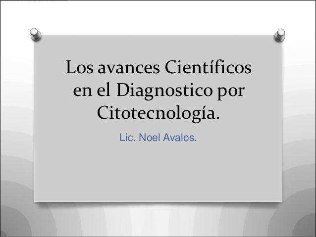Los avances Científicos en el Diagnostico por    Citotecnología.      Lic. Noel Avalos.
