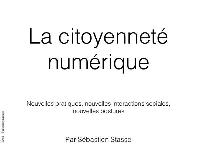 2015-SébastienStasse La citoyenneté numérique Nouvelles pratiques, nouvelles interactions sociales, nouvelles postures Par...