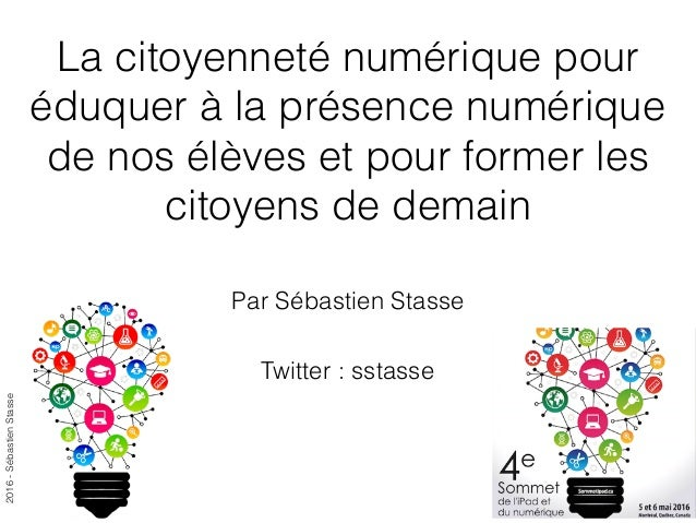 2016-SébastienStasse La citoyenneté numérique pour éduquer à la présence numérique de nos élèves et pour former les citoye...