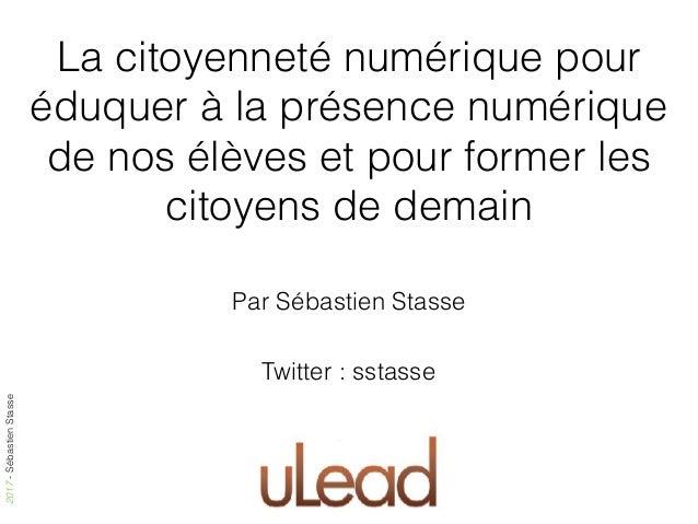 2017-SébastienStasse La citoyenneté numérique pour éduquer à la présence numérique de nos élèves et pour former les citoye...