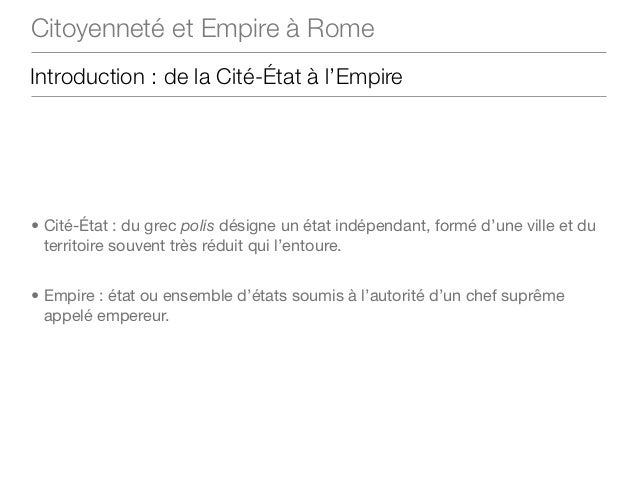 Citoyenneté et Empire à RomeIntroduction : de la Cité-État à l'Empire• Cité-État : du grec polis désigne un état indépenda...