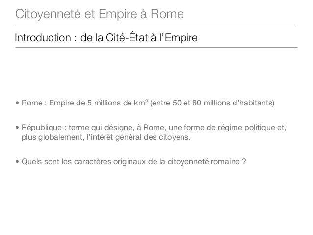 Citoyenneté et Empire à RomeIntroduction : de la Cité-État à l'Empire• Rome : Empire de 5 millions de km2 (entre 50 et 80 ...