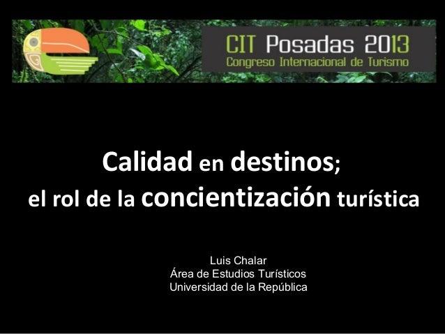 Calidad en destinos; el rol de la concientización turística Luis Chalar Área de Estudios Turísticos Universidad de la Repú...